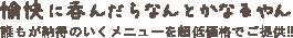 愉快に呑んだらなんとかなるやん♪ —— 生中290円より!「安くて旨い」をモットーに、誰もが納得できる料理を超低価格でご提供!!